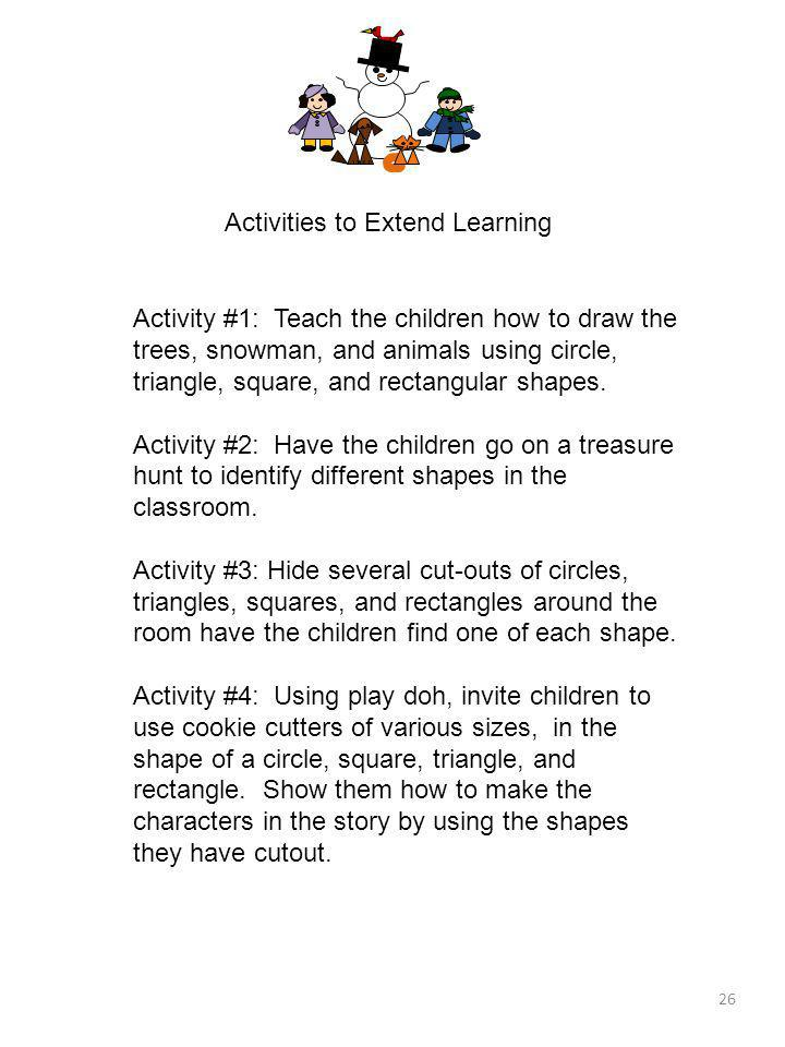 26 Activities to Extend Learning Activity #1: Teach the children how to draw the trees, snowman, and animals using circle, triangle, square, and recta