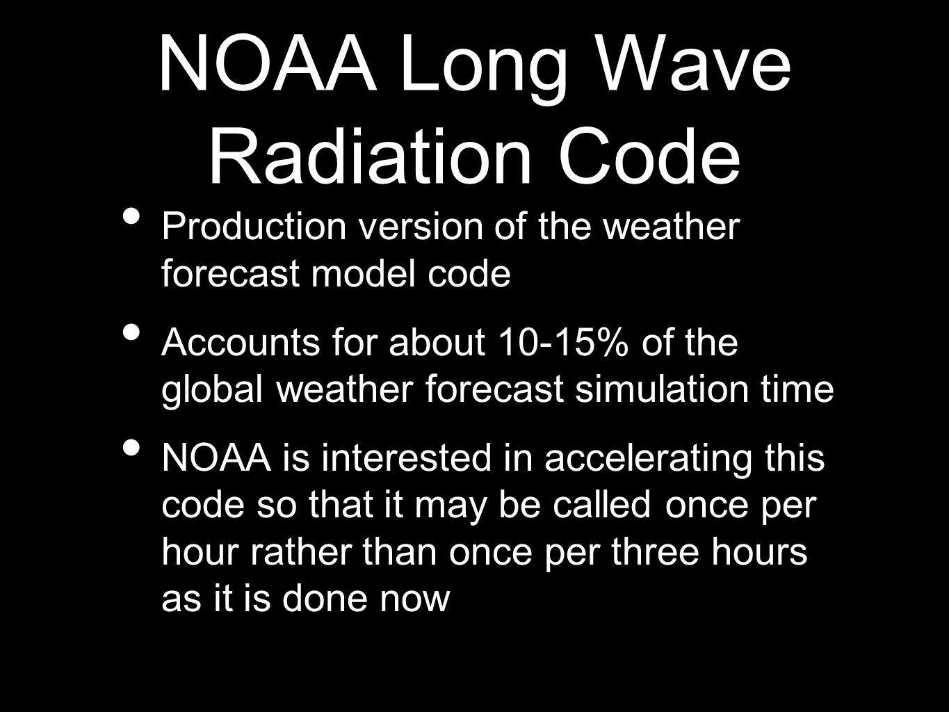 NOAA Long Wave Radiation Code Production version of the weather forecast model code Accounts for about 10-15% of the global weather forecast simulation time NOAA is interested in accelerating this code so that it may be called once per hour rather than once per three hours as it is done now