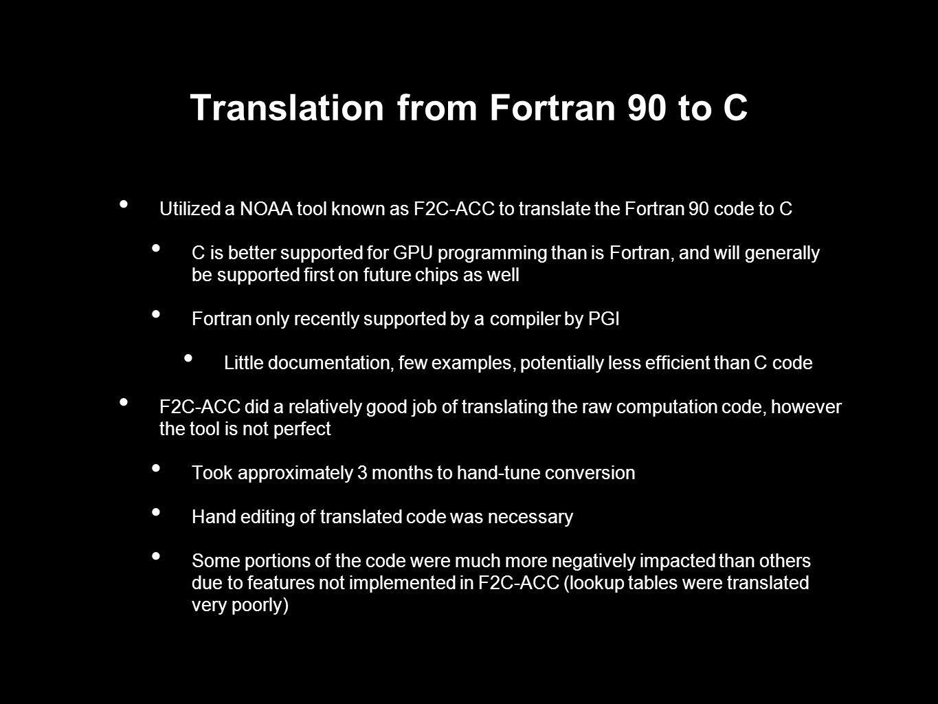 Translation from Fortran 90 to C Utilized a NOAA tool known as F2C-ACC to translate the Fortran 90 code to C C is better supported for GPU programming than is Fortran, and will generally be supported first on future chips as well Fortran only recently supported by a compiler by PGI Little documentation, few examples, potentially less efficient than C code F2C-ACC did a relatively good job of translating the raw computation code, however the tool is not perfect Took approximately 3 months to hand-tune conversion Hand editing of translated code was necessary Some portions of the code were much more negatively impacted than others due to features not implemented in F2C-ACC (lookup tables were translated very poorly)