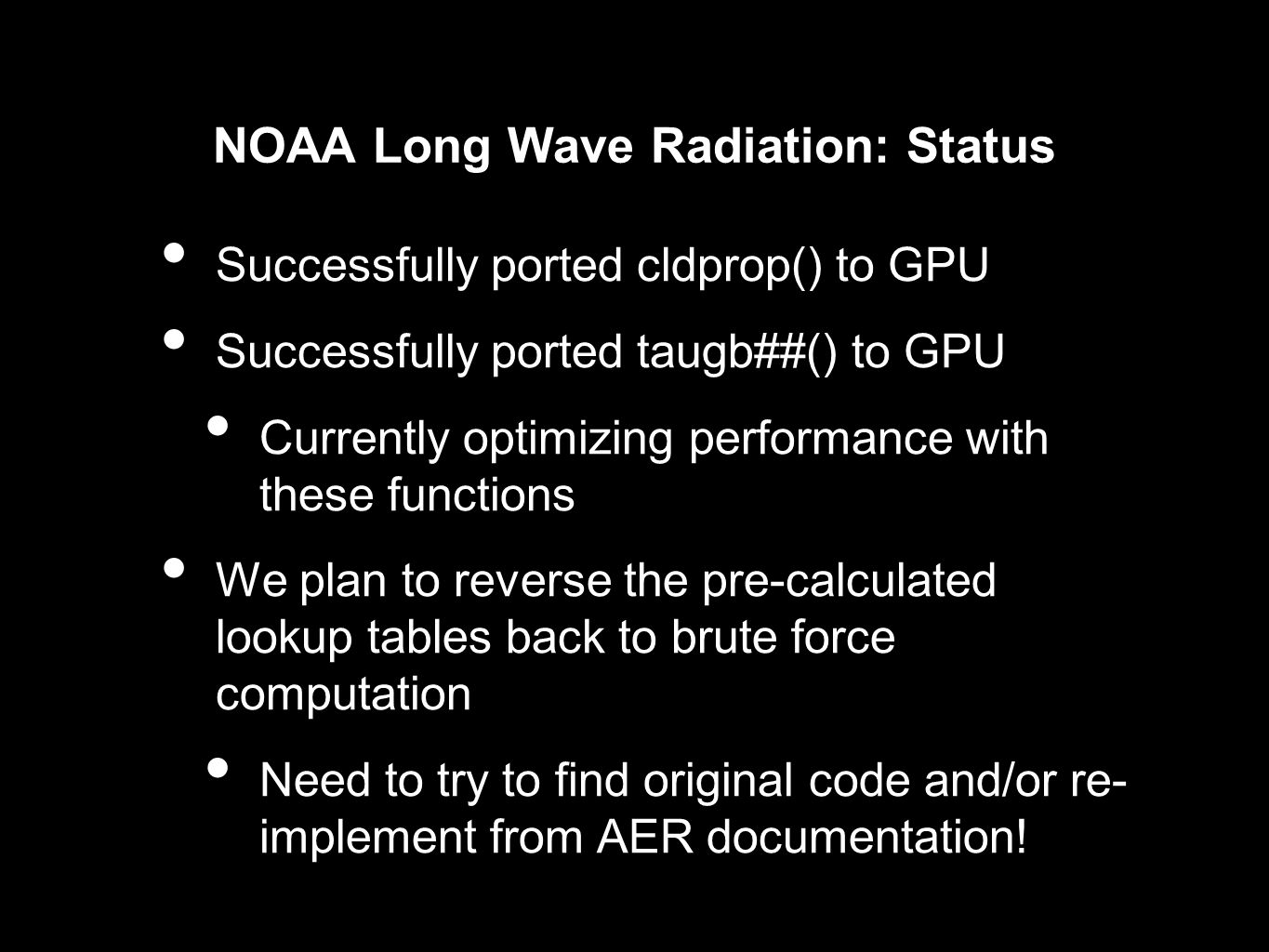 NOAA Long Wave Radiation: Status Successfully ported cldprop() to GPU Successfully ported taugb##() to GPU Currently optimizing performance with these functions We plan to reverse the pre-calculated lookup tables back to brute force computation Need to try to find original code and/or re- implement from AER documentation!