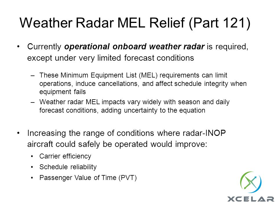 Weather Radar MEL Relief (Part 121) Currently operational onboard weather radar is required, except under very limited forecast conditions –These Minimum Equipment List (MEL) requirements can limit operations, induce cancellations, and affect schedule integrity when equipment fails –Weather radar MEL impacts vary widely with season and daily forecast conditions, adding uncertainty to the equation Increasing the range of conditions where radar-INOP aircraft could safely be operated would improve: Carrier efficiency Schedule reliability Passenger Value of Time (PVT)