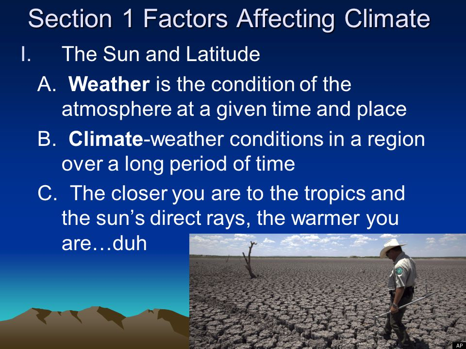 Section 1 Factors Affecting Climate I.The Sun and Latitude A. Weather is the condition of the atmosphere at a given time and place B. Climate-weather