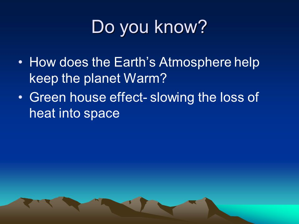 Do you know? How does the Earths Atmosphere help keep the planet Warm? Green house effect- slowing the loss of heat into space