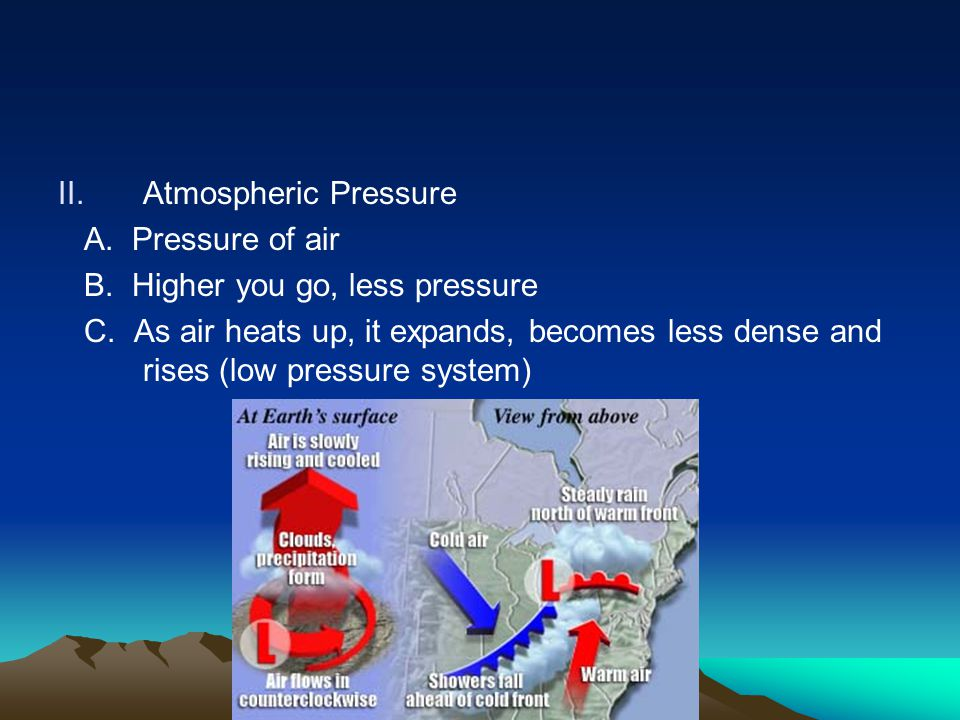 II.Atmospheric Pressure A. Pressure of air B. Higher you go, less pressure C. As air heats up, it expands, becomes less dense and rises (low pressure