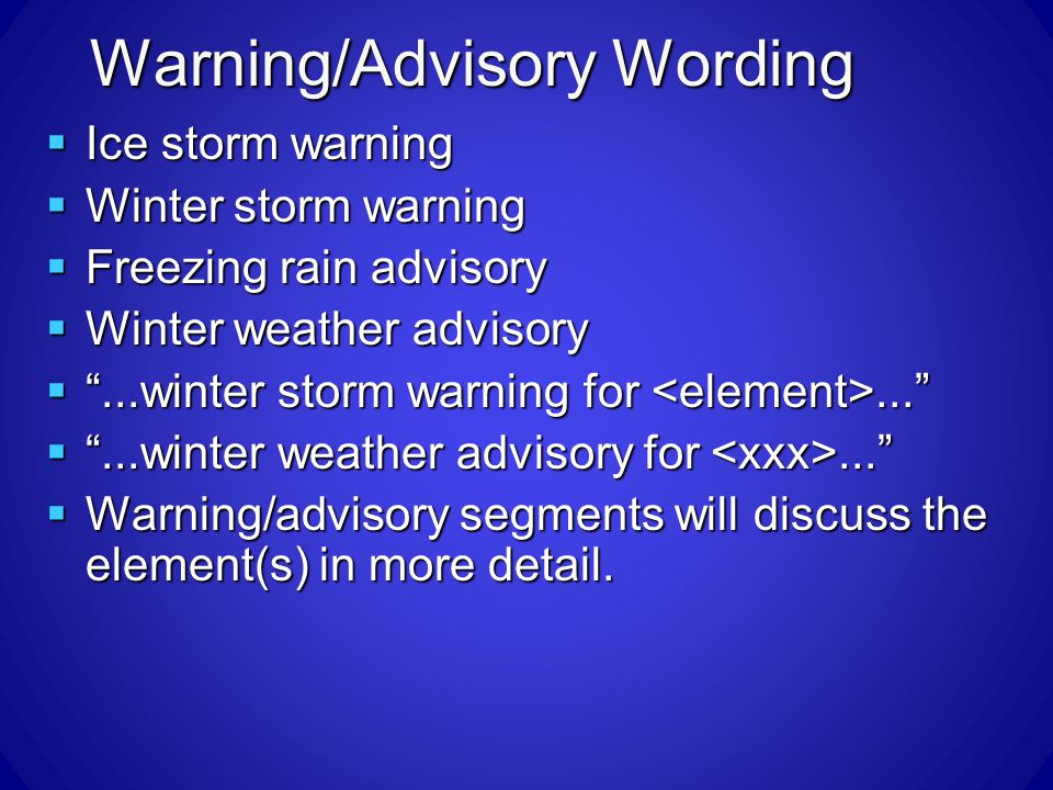 Warning/Advisory Wording Ice storm warning Ice storm warning Winter storm warning Winter storm warning Freezing rain advisory Freezing rain advisory Winter weather advisory Winter weather advisory...winter storm warning for......winter storm warning for......winter weather advisory for......winter weather advisory for...