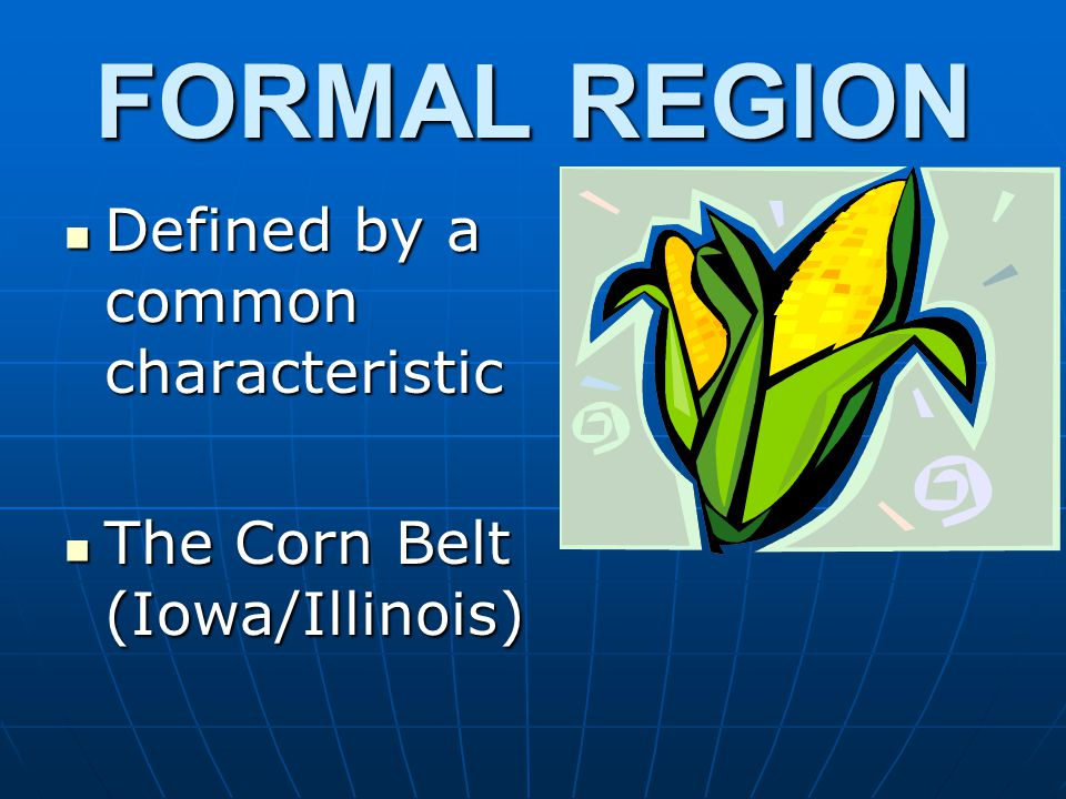 FORMAL REGION Defined by a common characteristic Defined by a common characteristic The Corn Belt (Iowa/Illinois) The Corn Belt (Iowa/Illinois)