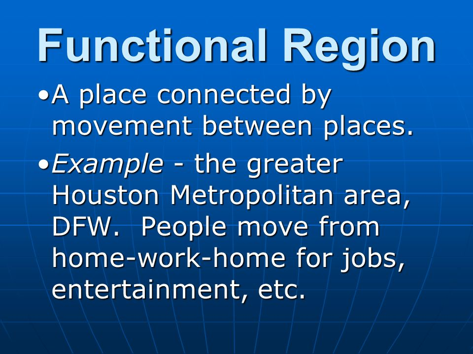 Functional Region A place connected by movement between places.A place connected by movement between places. Example - the greater Houston Metropolita