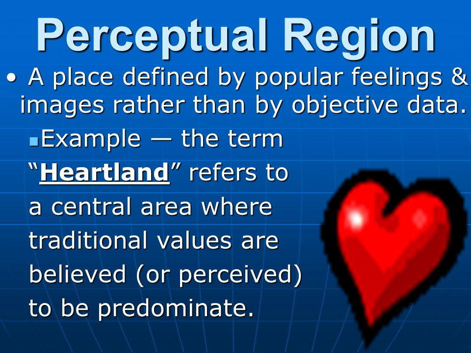 Perceptual Region A place defined by popular feelings & images rather than by objective data. A place defined by popular feelings & images rather than