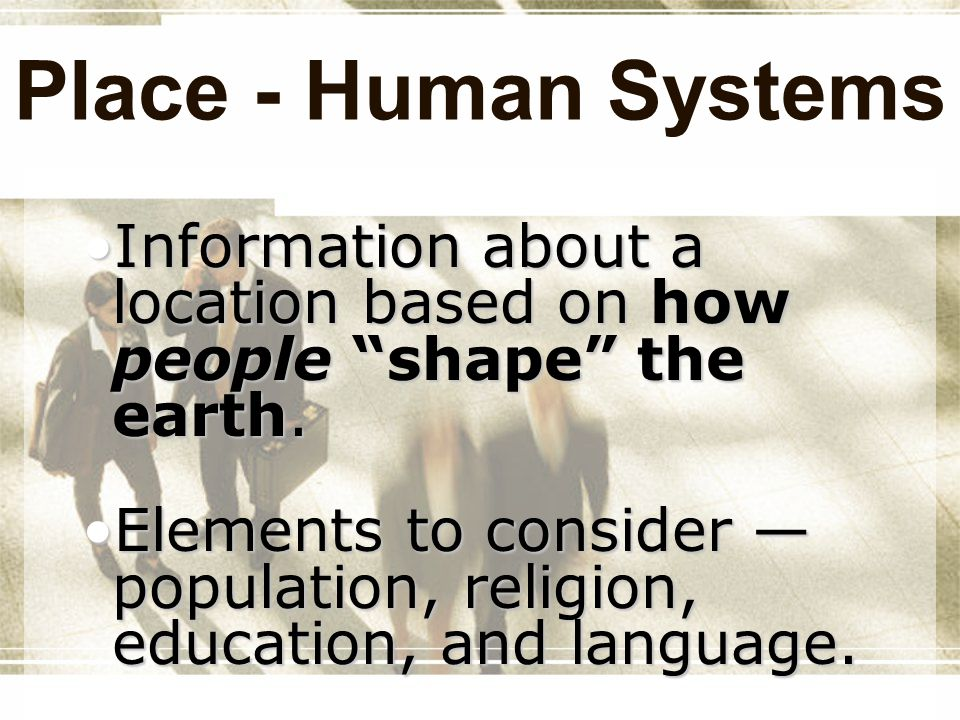 Place - Human Systems Information about a location based on how people shape the earth.Information about a location based on how people shape the eart