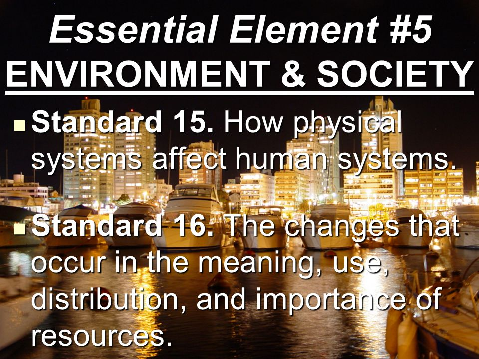 Standard 15. How physical systems affect human systems. Standard 15. How physical systems affect human systems. Standard 16. The changes that occur in
