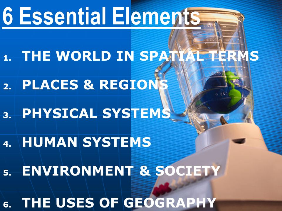6 Essential Elements 1. 1. THE WORLD IN SPATIAL TERMS 2. 2. PLACES & REGIONS 3. 3. PHYSICAL SYSTEMS 4. 4. HUMAN SYSTEMS 5. 5. ENVIRONMENT & SOCIETY 6.