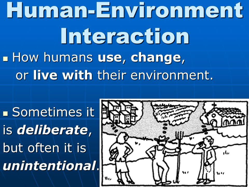 Human-Environment Interaction How humans use, change, How humans use, change, or live with their environment. or live with their environment. Sometime