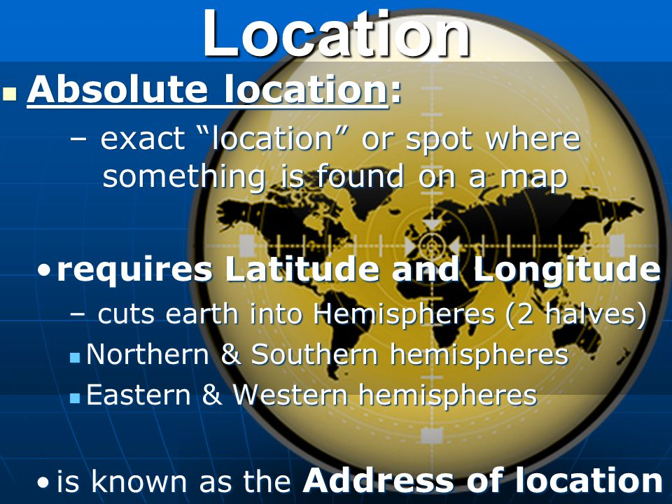 Location Absolute location: Absolute location: – exact location or spot where something is found on a map requires Latitude and Longituderequires Lati