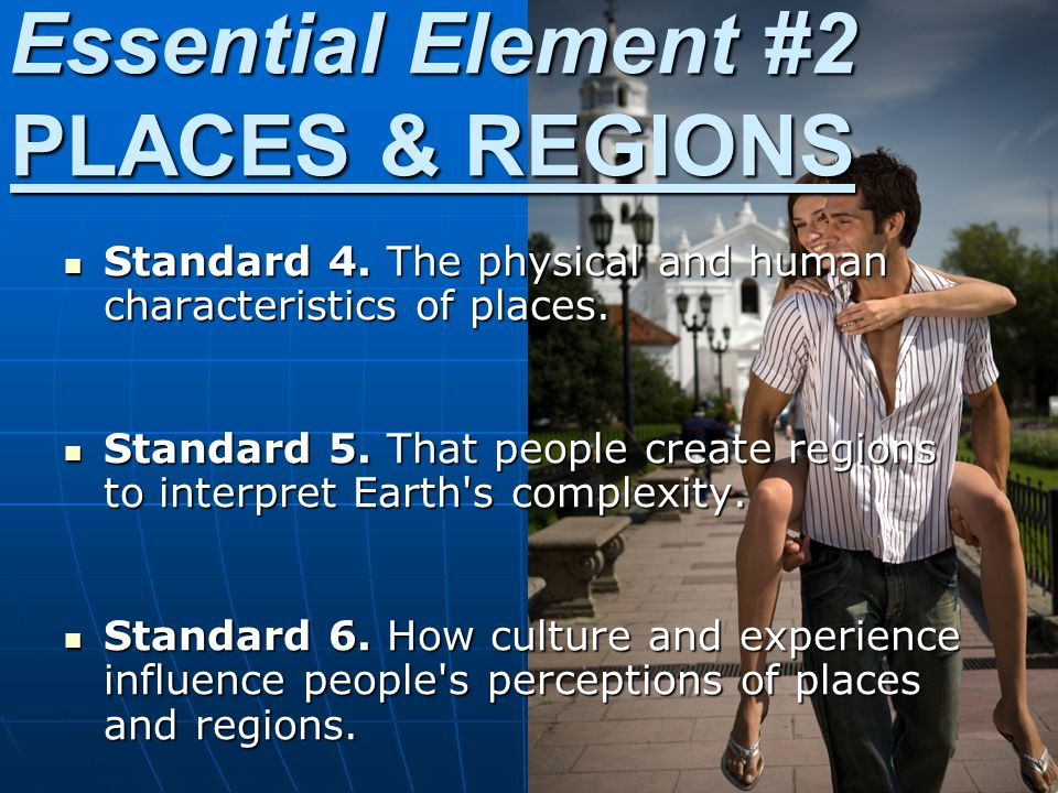 Essential Element #2 PLACES & REGIONS Standard 4. The physical and human characteristics of places. Standard 4. The physical and human characteristics