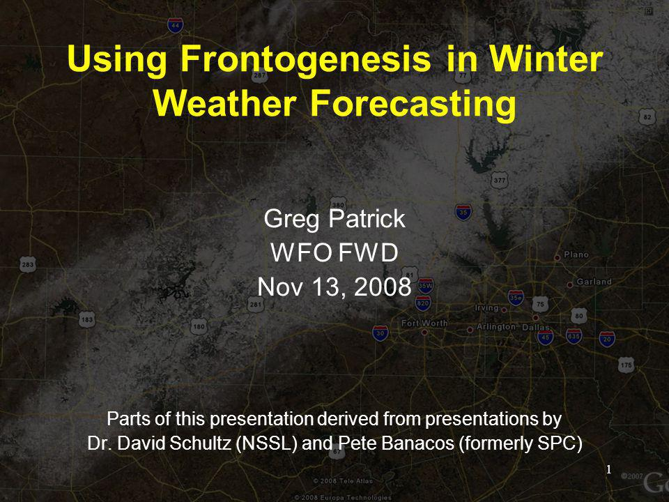 Using Frontogenesis in Winter Weather Forecasting Greg Patrick WFO FWD Nov 13, 2008 Parts of this presentation derived from presentations by Dr.
