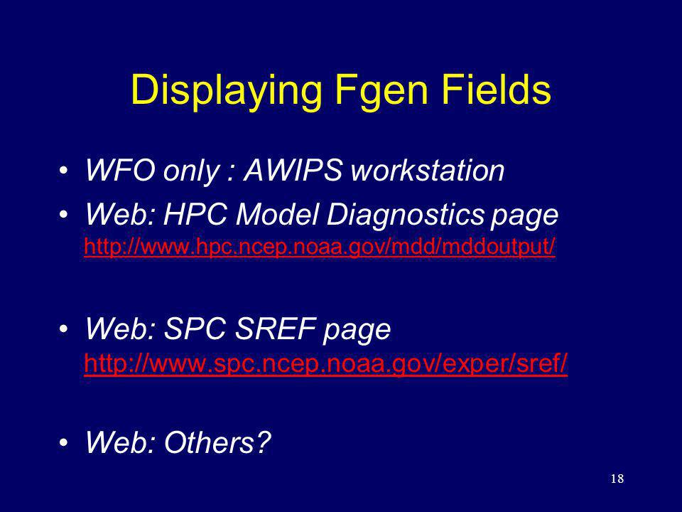 Displaying Fgen Fields WFO only : AWIPS workstation Web: HPC Model Diagnostics page http://www.hpc.ncep.noaa.gov/mdd/mddoutput/ http://www.hpc.ncep.noaa.gov/mdd/mddoutput/ Web: SPC SREF page http://www.spc.ncep.noaa.gov/exper/sref/ http://www.spc.ncep.noaa.gov/exper/sref/ Web: Others.