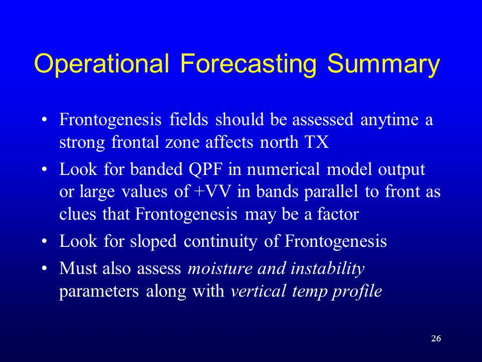 Operational Forecasting Summary Frontogenesis fields should be assessed anytime a strong frontal zone affects north TX Look for banded QPF in numerical model output or large values of +VV in bands parallel to front as clues that Frontogenesis may be a factor Look for sloped continuity of Frontogenesis Must also assess moisture and instability parameters along with vertical temp profile 26