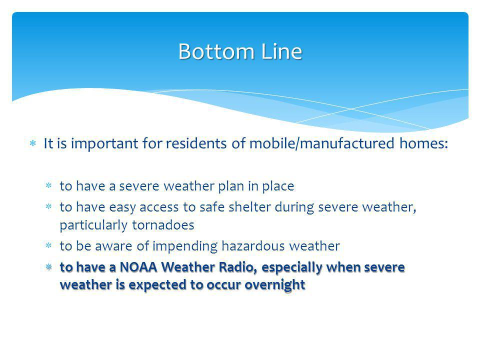 It is important for residents of mobile/manufactured homes: to have a severe weather plan in place to have easy access to safe shelter during severe weather, particularly tornadoes to be aware of impending hazardous weather to have a NOAA Weather Radio, especially when severe weather is expected to occur overnight to have a NOAA Weather Radio, especially when severe weather is expected to occur overnight Bottom Line