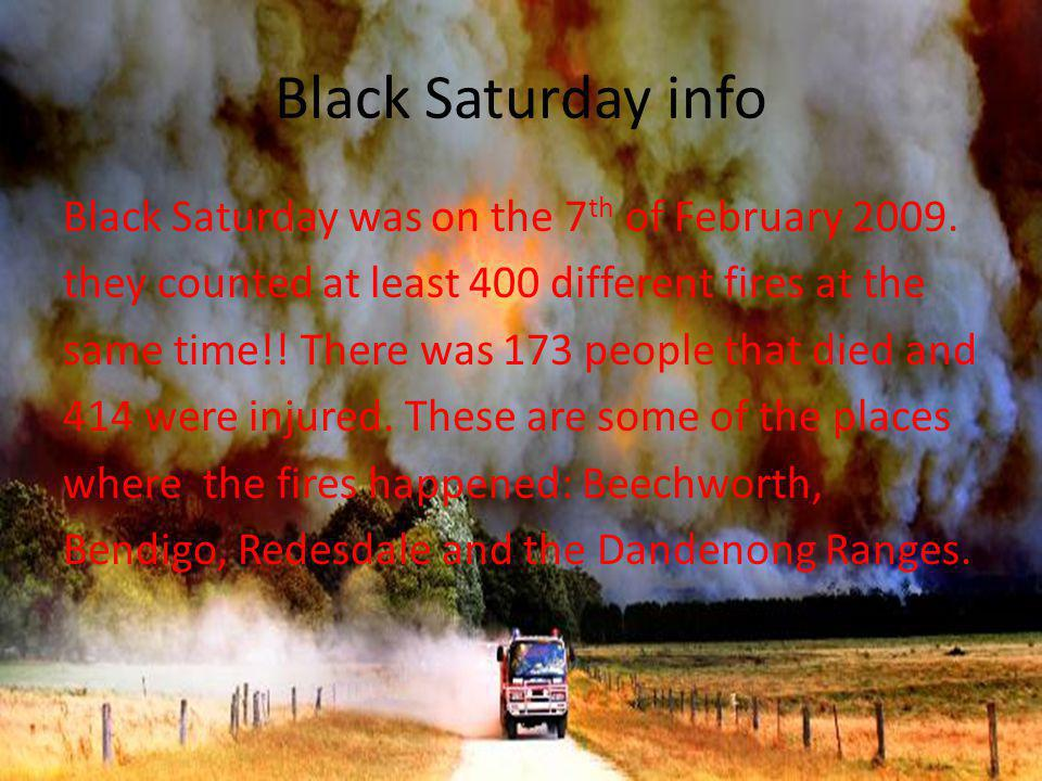 Black Saturday info Black Saturday was on the 7 th of February 2009.