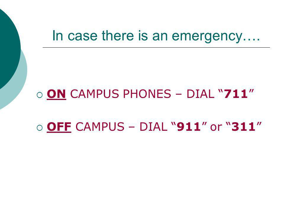 In case there is an emergency…. ON CAMPUS PHONES – DIAL 711 OFF CAMPUS – DIAL 911 or 311