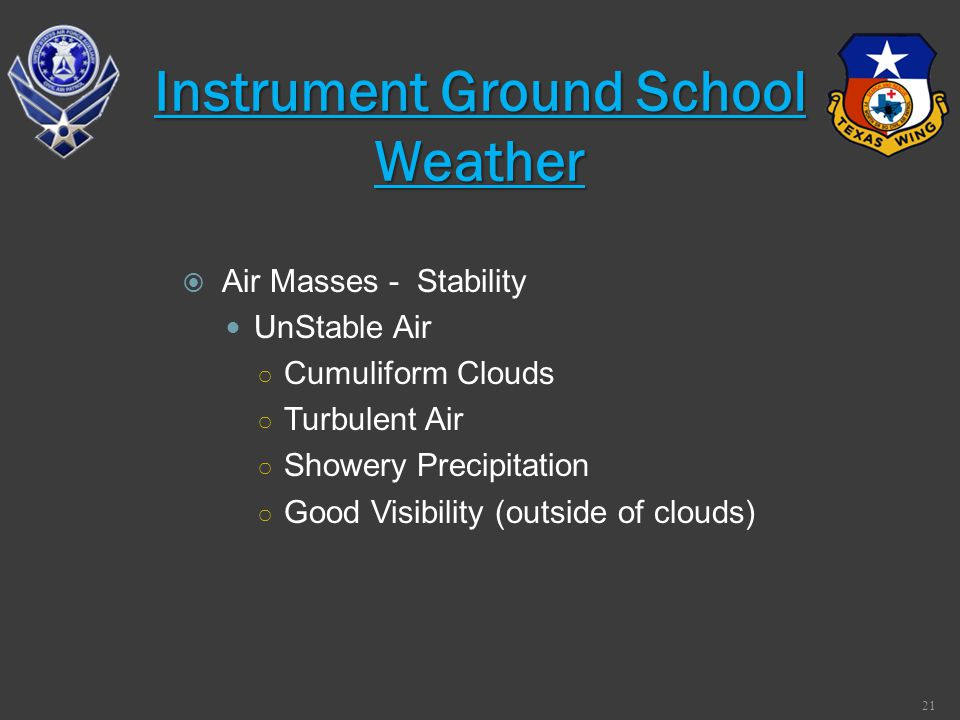 Air Masses - Stability UnStable Air Cumuliform Clouds Turbulent Air Showery Precipitation Good Visibility (outside of clouds) 21 Instrument Ground Sch