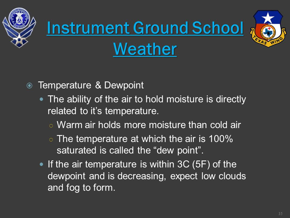 Temperature & Dewpoint The ability of the air to hold moisture is directly related to its temperature. Warm air holds more moisture than cold air The