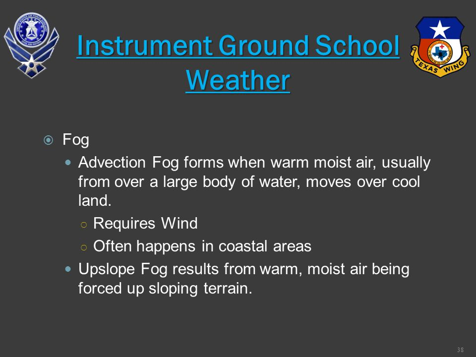 Fog Advection Fog forms when warm moist air, usually from over a large body of water, moves over cool land. Requires Wind Often happens in coastal are