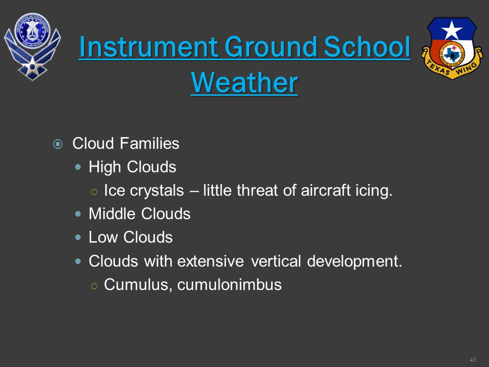 Cloud Families High Clouds Ice crystals – little threat of aircraft icing. Middle Clouds Low Clouds Clouds with extensive vertical development. Cumulu