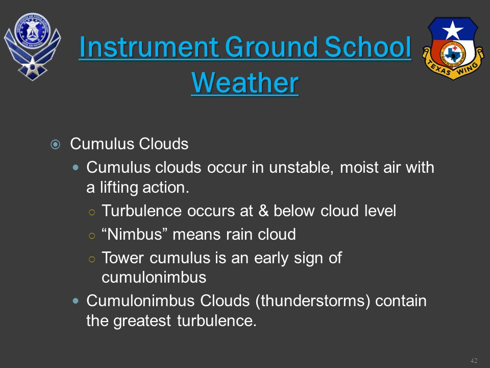 Cumulus Clouds Cumulus clouds occur in unstable, moist air with a lifting action. Turbulence occurs at & below cloud level Nimbus means rain cloud Tow