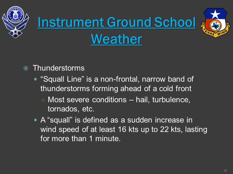 Thunderstorms Squall Line is a non-frontal, narrow band of thunderstorms forming ahead of a cold front Most severe conditions – hail, turbulence, torn