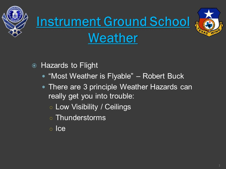Hazards to Flight Most Weather is Flyable – Robert Buck There are 3 principle Weather Hazards can really get you into trouble: Low Visibility / Ceilin