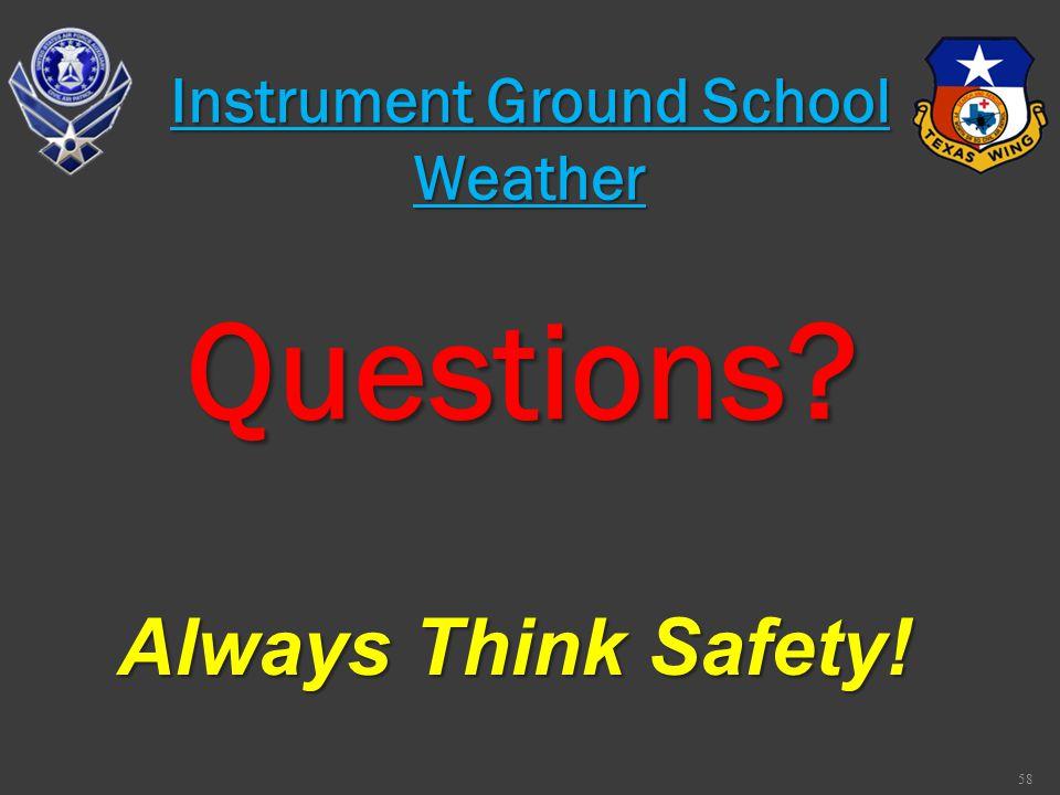 Questions? Always Think Safety! 58 Instrument Ground School Weather