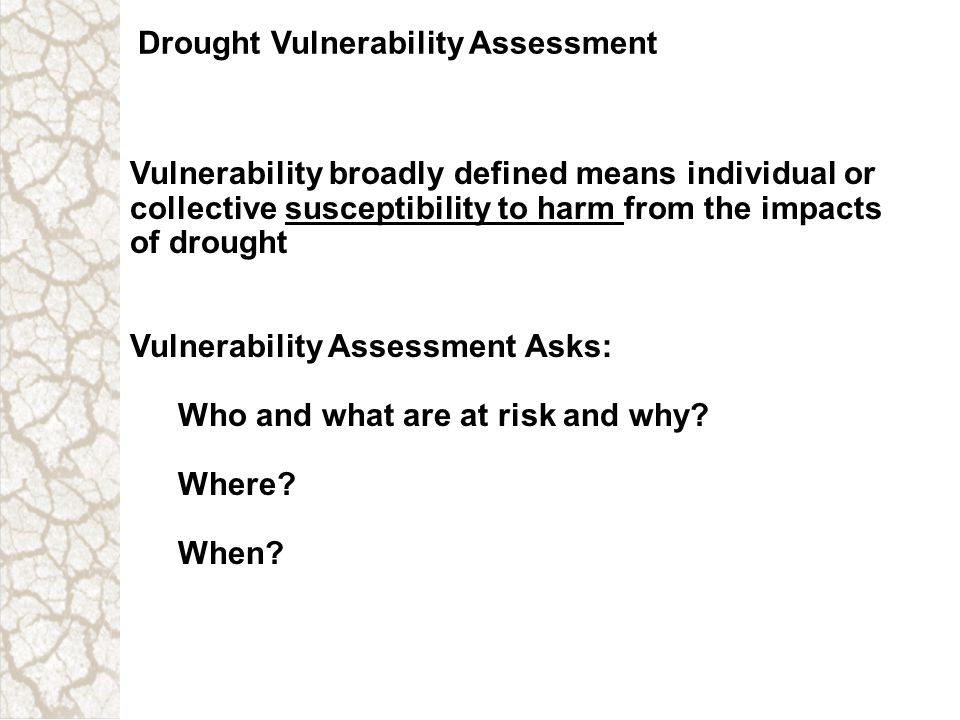 Drought Vulnerability Assessment Vulnerability broadly defined means individual or collective susceptibility to harm from the impacts of drought Vulne