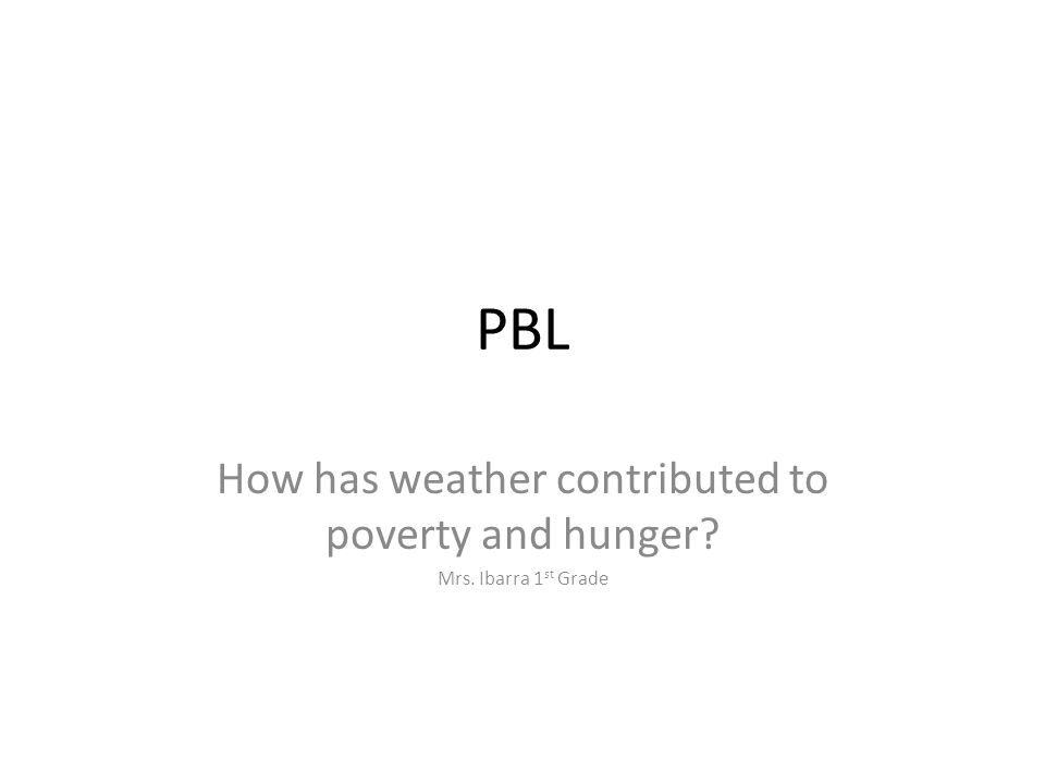 PBL How has weather contributed to poverty and hunger Mrs. Ibarra 1 st Grade
