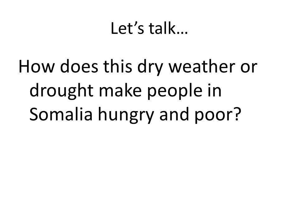 Lets talk… How does this dry weather or drought make people in Somalia hungry and poor