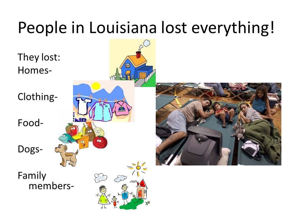People in Louisiana lost everything! They lost: Homes- Clothing- Food- Dogs- Family members-