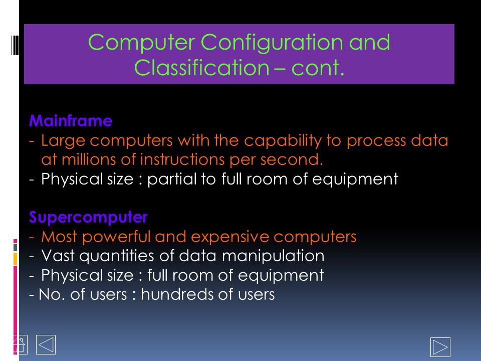 Microcomputers - Also known as personal computers -Physical sizes : palmtop, desktop and tower case - Cheaper/murah and smaller in size Minicomputer - Also known as departmental computers - Physical sizes : small to large cabinets - Support business application Computer Configuration and Classification
