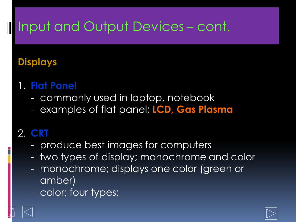 Input and Output Devices – cont. 2. Output devices - most common devices are monitor displays and printers - Two types of display; flat panel display