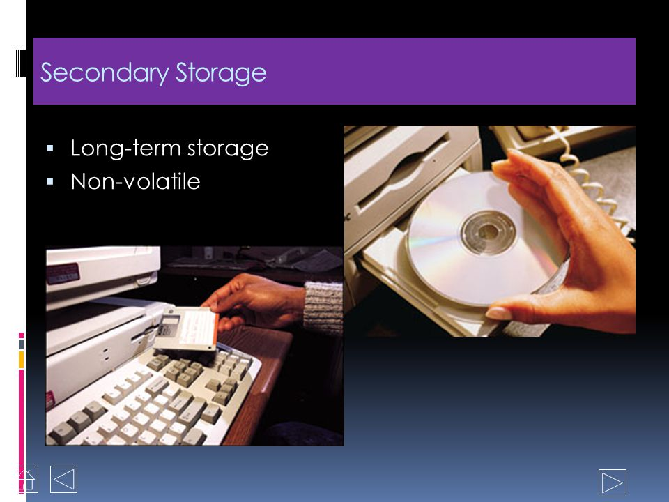 Memory / Primary Storage Temporary storage Holds input to be processed Holds results of processing Contains the programs to control the computer and m
