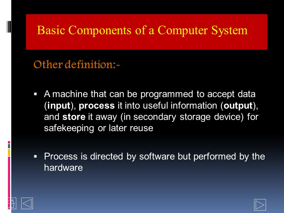 Basic Components of a Computer System What is computer? An electronic device that can accept data (input), process the input to useful information (pr