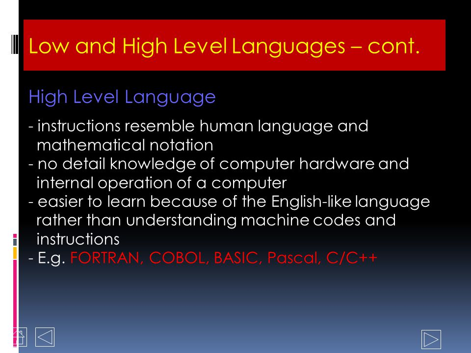 -also considered as Low Level Language because it still needs specific knowledge of hardware -it differs from machine language because of it uses mnemonic in spite of 1s and 0s to represent the operation codes -mnemonic code is an alphabetic abbreviation that is easy to remember -it produce programs very efficient, less storage usage and the execution is much faster Assembly Language Low and High Level Languages – cont.