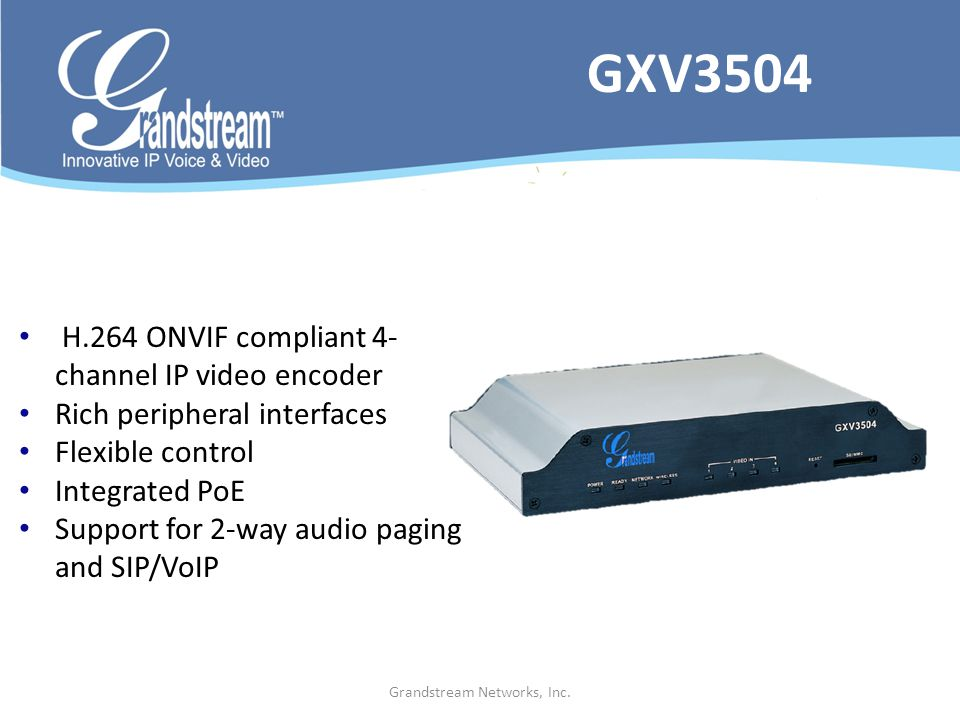 Grandstream Networks, Inc. H.264 ONVIF compliant 4- channel IP video encoder Rich peripheral interfaces Flexible control Integrated PoE Support for 2-