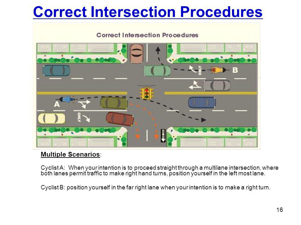 Correct Intersection Procedures 16 Multiple Scenarios : Cyclist A: When your intention is to proceed straight through a multilane intersection, where both lanes permit traffic to make right hand turns, position yourself in the left most lane.