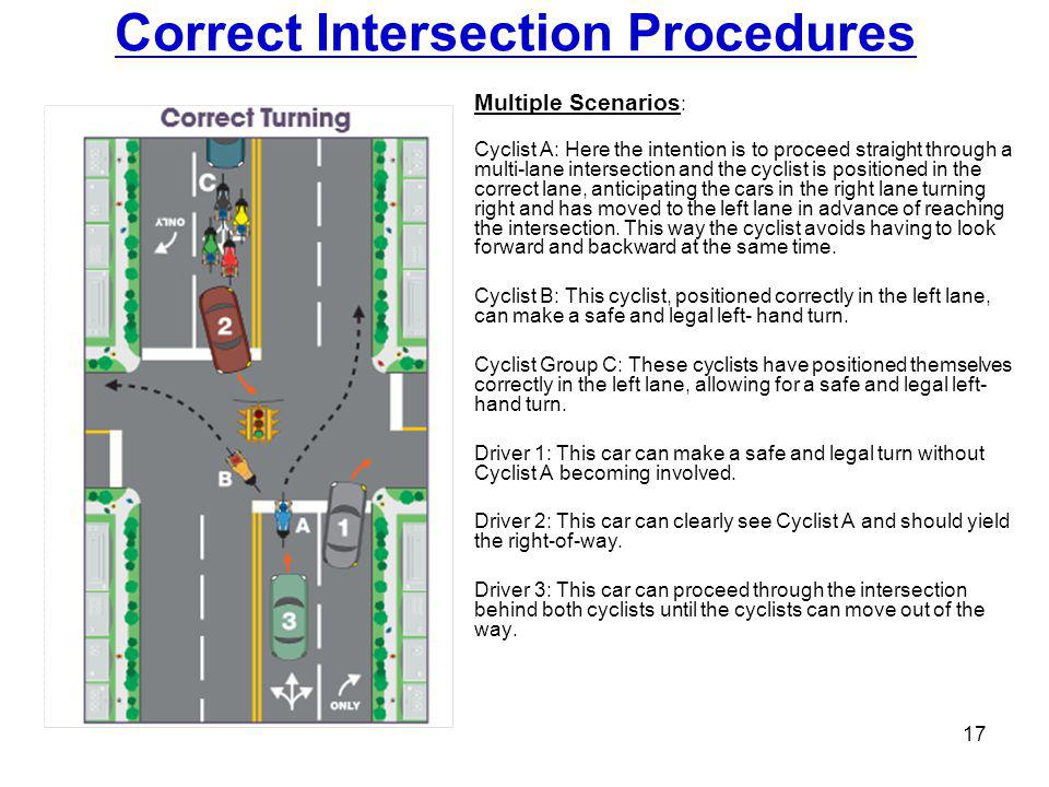 Correct Intersection Procedures 17 Multiple Scenarios : Cyclist A: Here the intention is to proceed straight through a multi-lane intersection and the cyclist is positioned in the correct lane, anticipating the cars in the right lane turning right and has moved to the left lane in advance of reaching the intersection.