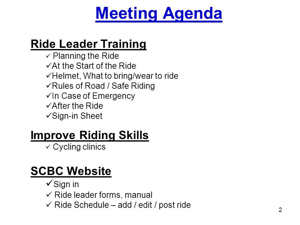 Meeting Agenda Ride Leader Training Planning the Ride At the Start of the Ride Helmet, What to bring/wear to ride Rules of Road / Safe Riding In Case of Emergency After the Ride Sign-in Sheet Improve Riding Skills Cycling clinics SCBC Website Sign in Ride leader forms, manual Ride Schedule – add / edit / post ride 2