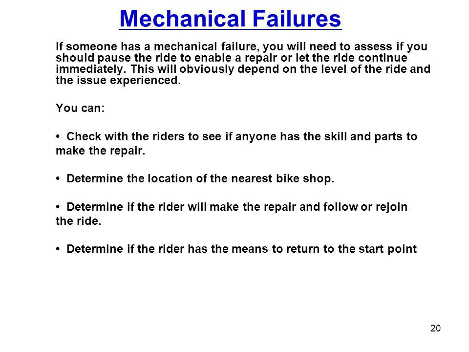 Mechanical Failures If someone has a mechanical failure, you will need to assess if you should pause the ride to enable a repair or let the ride continue immediately.