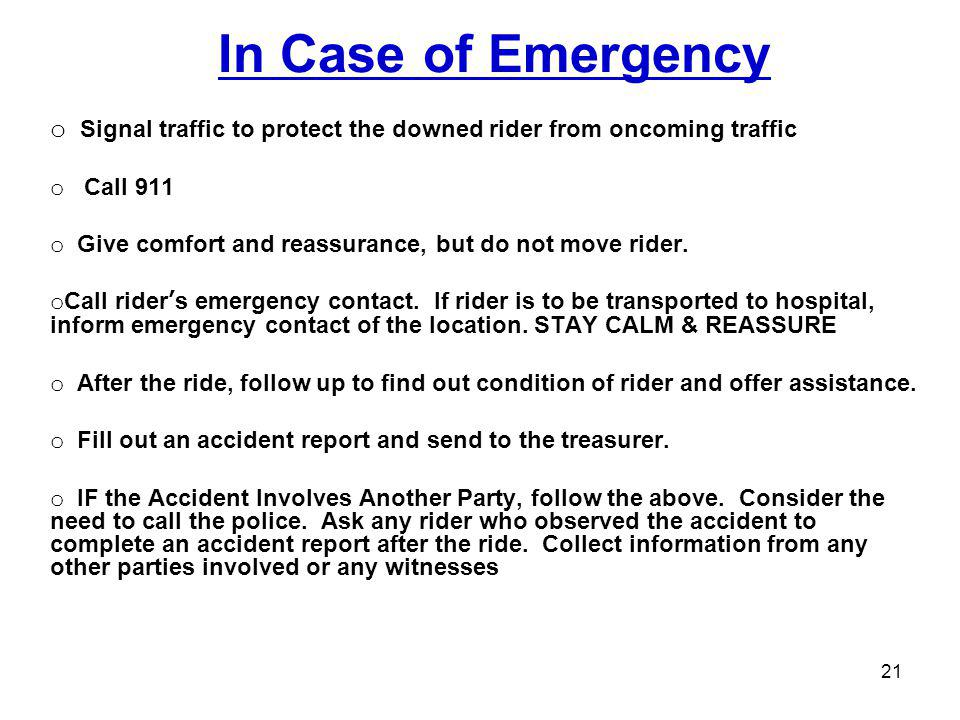 In Case of Emergency o Signal traffic to protect the downed rider from oncoming traffic o Call 911 o Give comfort and reassurance, but do not move rid