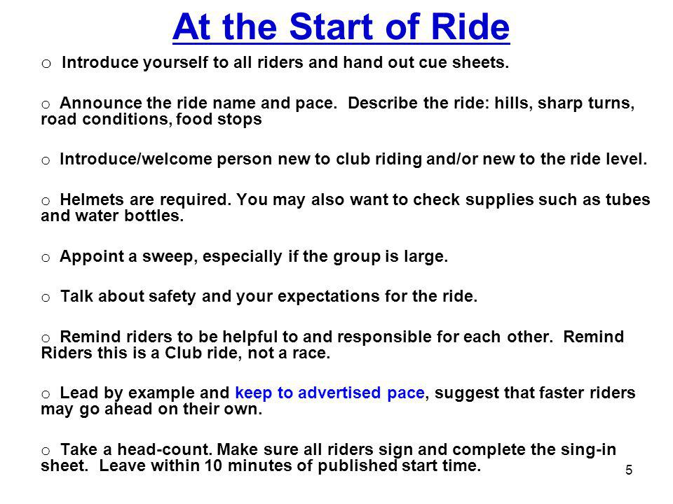 At the Start of Ride o Introduce yourself to all riders and hand out cue sheets. o Announce the ride name and pace. Describe the ride: hills, sharp tu
