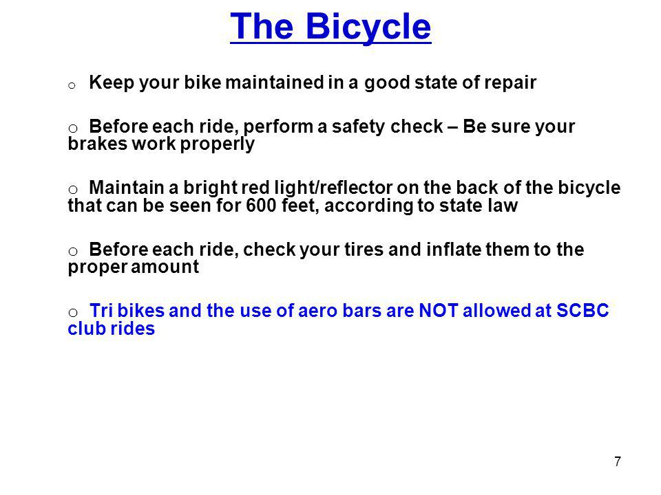The Bicycle o Keep your bike maintained in a good state of repair o Before each ride, perform a safety check – Be sure your brakes work properly o Maintain a bright red light/reflector on the back of the bicycle that can be seen for 600 feet, according to state law o Before each ride, check your tires and inflate them to the proper amount o Tri bikes and the use of aero bars are NOT allowed at SCBC club rides 7
