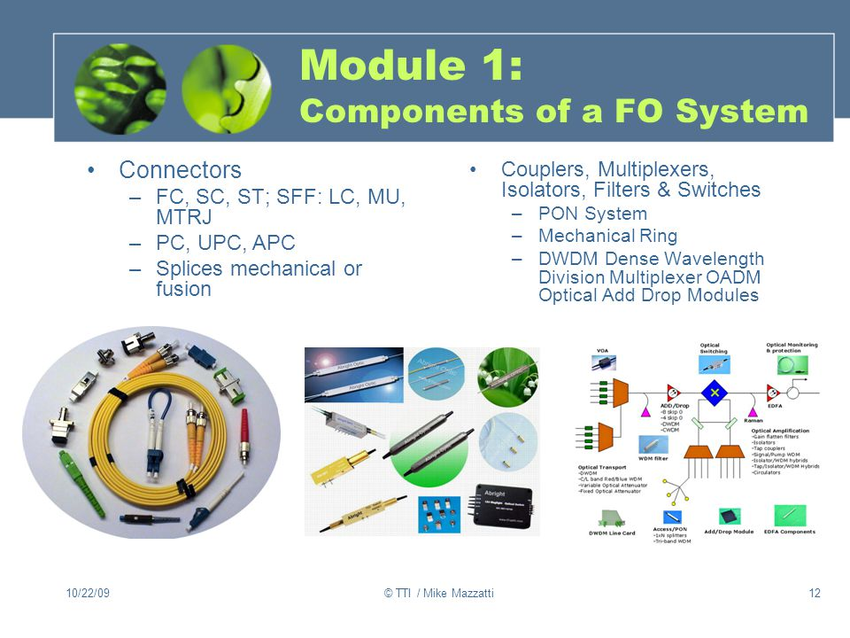 10/22/09© TTI / Mike Mazzatti12 Module 1: Components of a FO System Couplers, Multiplexers, Isolators, Filters & Switches –PON System –Mechanical Ring –DWDM Dense Wavelength Division Multiplexer OADM Optical Add Drop Modules Connectors –FC, SC, ST; SFF: LC, MU, MTRJ –PC, UPC, APC –Splices mechanical or fusion